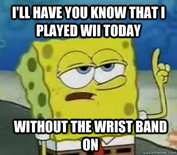 I'll Have You Know That I Played Wii today Without the wrist band on