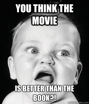 You think the movie is better than the book?!