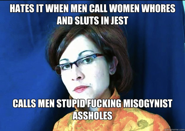 Hates it when men call women whores and sluts in jest calls men stupid fucking misogynist assholes - Hates it when men call women whores and sluts in jest calls men stupid fucking misogynist assholes  Ironic Feminist