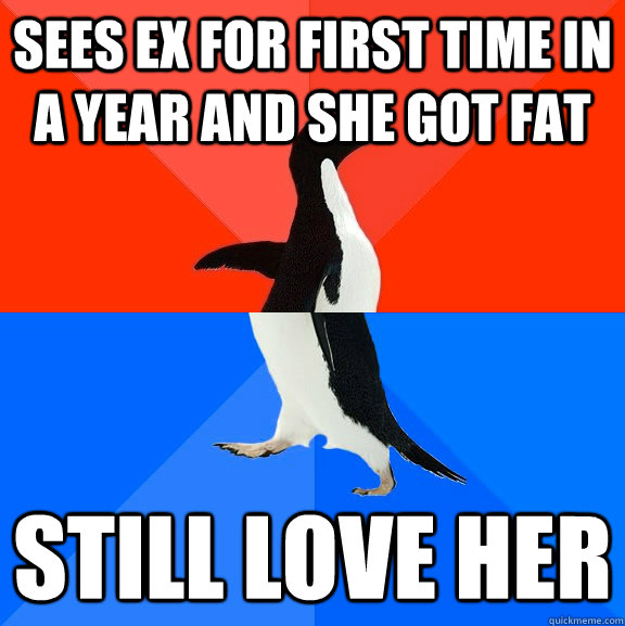 Sees ex for first time in a year and she got fat Still love her - Sees ex for first time in a year and she got fat Still love her  Socially Awesome Awkward Penguin