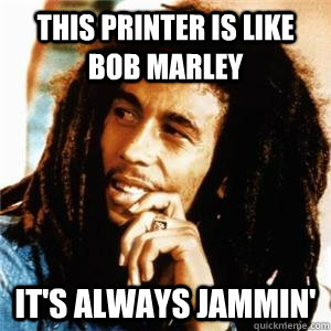 This Printer Is Like Bob Marley It S Always Jammin