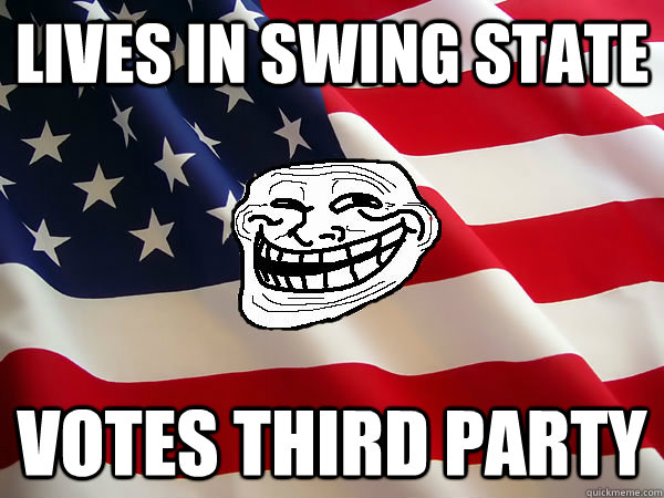 Lives in swing state Votes third party - Lives in swing state Votes third party  American trollface
