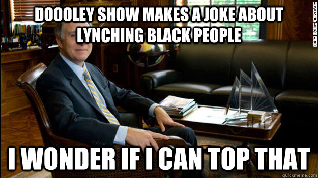 Doooley show makes a joke about lynching black people i wonder if i can top that  Scumbag James Wagner