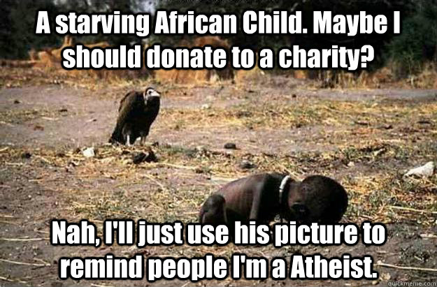 A starving African Child. Maybe I should donate to a charity?  Nah, I'll just use his picture to remind people I'm a Atheist.  - A starving African Child. Maybe I should donate to a charity?  Nah, I'll just use his picture to remind people I'm a Atheist.   Misc