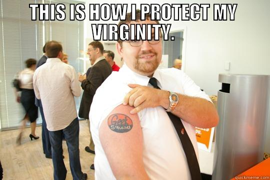 THIS IS HOW I PROTECT MY VIRGINITY.  GeekSquad Gus