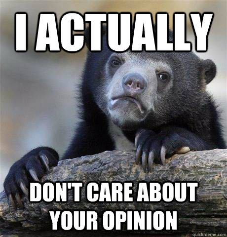 i actually  don't care about your opinion - i actually  don't care about your opinion  Confession Bear