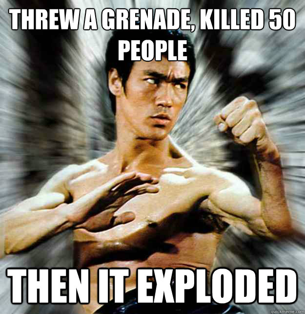 Threw a grenade, killed 50 people Then it exploded - Threw a grenade, killed 50 people Then it exploded  badass bruce lee