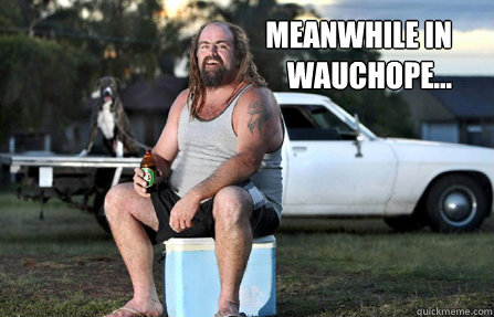 meanwhile in wauchope... - meanwhile in wauchope...  Aussie bogan