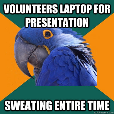 volunteers laptop for presentation sweating entire time - volunteers laptop for presentation sweating entire time  Paranoid Parrot