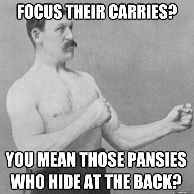 focus their carries? You mean those pansies who hide at the back? - focus their carries? You mean those pansies who hide at the back?  overly manly man