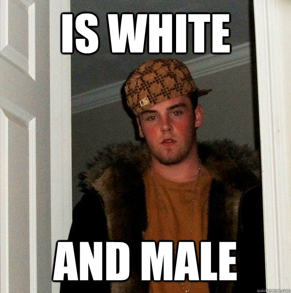 Is white and male - Is white and male  Scumbag Steve