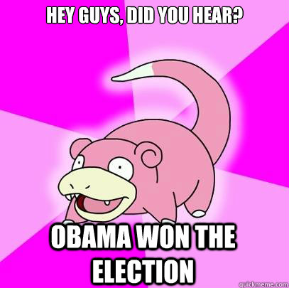 Hey guys, did you hear? Obama won the election - Hey guys, did you hear? Obama won the election  Slowpoke