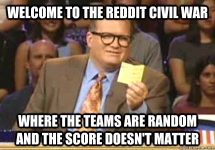 WELCOME TO the Reddit Civil War Where the teams are random and the score doesn't matter - WELCOME TO the Reddit Civil War Where the teams are random and the score doesn't matter  Whose Line