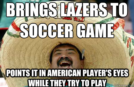 Brings Lazers to Soccer Game Points it in American player's eyes while they try to play - Brings Lazers to Soccer Game Points it in American player's eyes while they try to play  Merry mexican