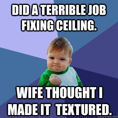 Did a terrible job fixing ceiling. Wife thought i made it  textured. - Did a terrible job fixing ceiling. Wife thought i made it  textured.  Success Kid