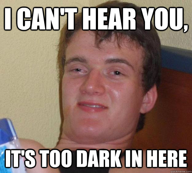 I can't hear you, it's too dark in here - I can't hear you, it's too dark in here  10 Guy