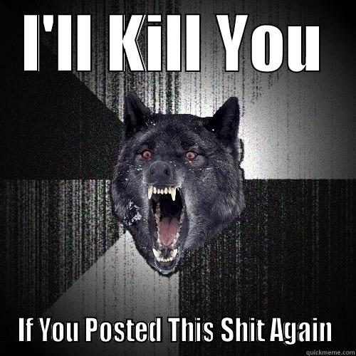 I'LL KILL YOU IF YOU POSTED THIS SHIT AGAIN Insanity Wolf