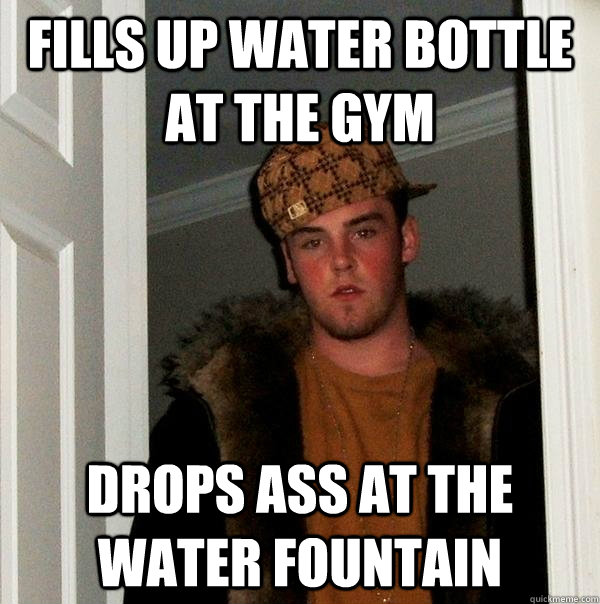 Fills up water bottle at the gym drops ass at the water fountain - Fills up water bottle at the gym drops ass at the water fountain  Scumbag Steve