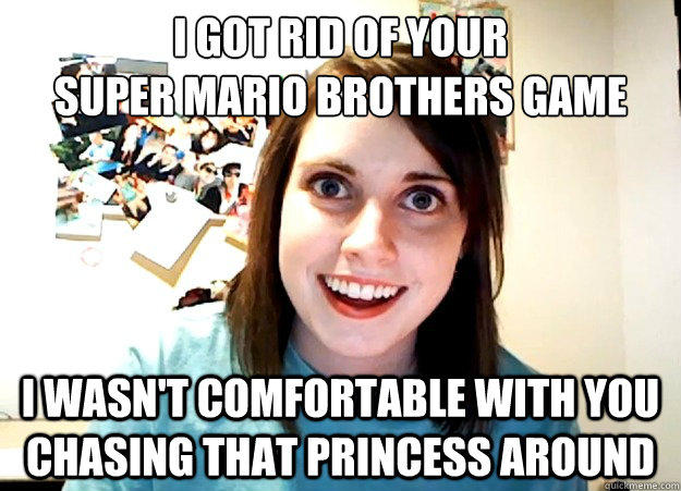 I got rid of your super mario brothers game I wasn't comfortable with you chasing that princess around  - I got rid of your super mario brothers game I wasn't comfortable with you chasing that princess around   Overly Attached Girlfriend