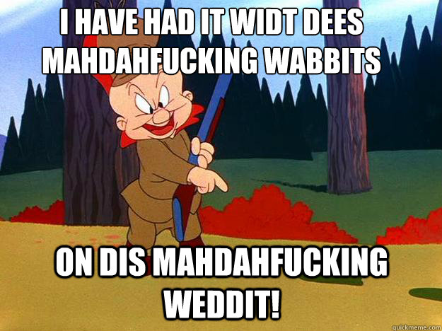 I have had it widt dees mahdahfucking wabbits   on dis mahdahfucking weddit!