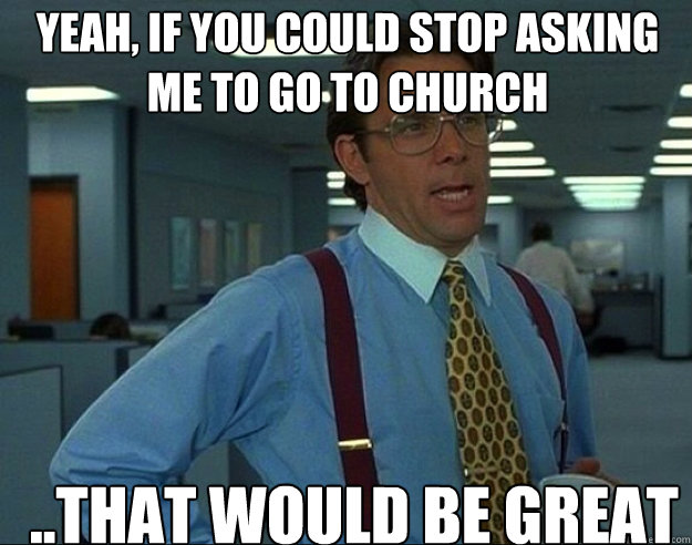 YEAH, if you could stop asking me to go to church ..THAT WOULD BE GREAT