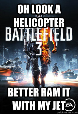 Oh look a helicopter better ram it with my jet  Scumbag Battlefield 3