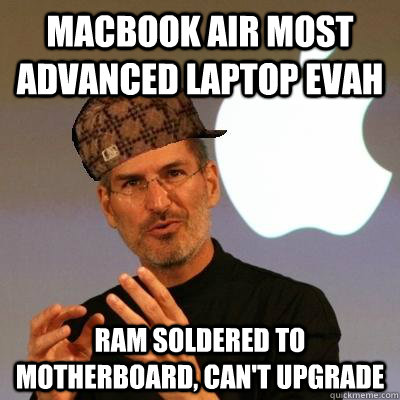 MACBOOK AIR MOST ADVANCED LAPTOP EVAH RAM soldered TO MOTHERBOARD, can't upgrade  - MACBOOK AIR MOST ADVANCED LAPTOP EVAH RAM soldered TO MOTHERBOARD, can't upgrade   Scumbag Steve Jobs