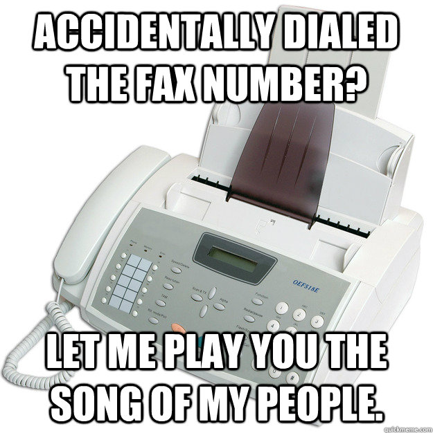 Accidentally dialed the fax number? Let me play you the song of my people. - Accidentally dialed the fax number? Let me play you the song of my people.  faxes