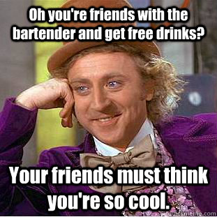 Oh you're friends with the bartender and get free drinks? Your friends must think you're so cool. - Oh you're friends with the bartender and get free drinks? Your friends must think you're so cool.  Condescending Wonka