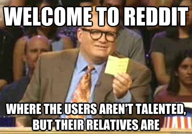 Welcome to Reddit Where the users aren't talented, but their relatives are - Welcome to Reddit Where the users aren't talented, but their relatives are  Welcome to