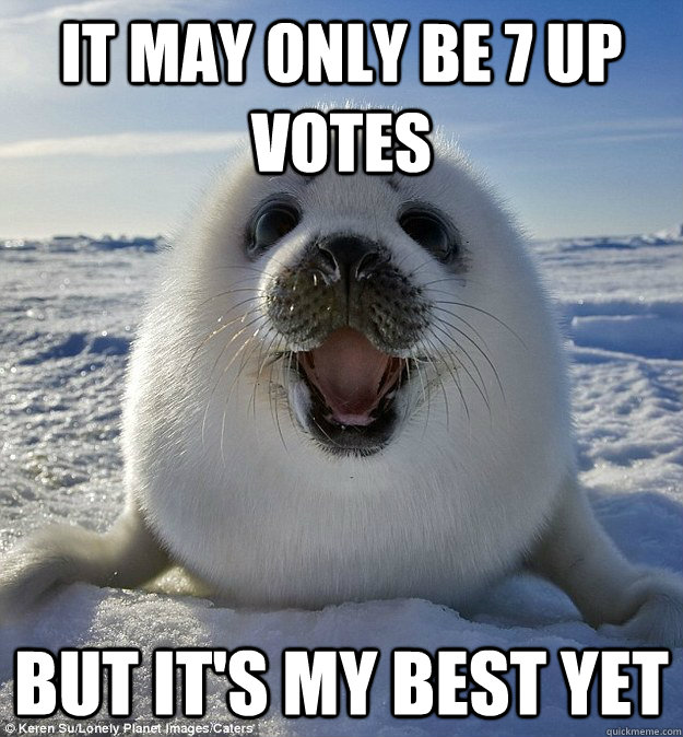 IT MAY ONLY BE 7 UP VOTES BUT IT'S MY BEST YET  Easily Pleased Seal