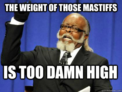 The weight of those mastiffs is too damn high - The weight of those mastiffs is too damn high  Its too damn high