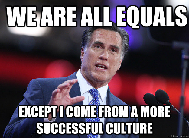 We are all equals except I come from a more successful culture