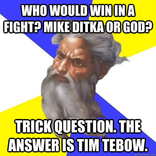 who would win in a fight? mike ditka or god? trick question. the answer is tim tebow. - who would win in a fight? mike ditka or god? trick question. the answer is tim tebow.  Advice God