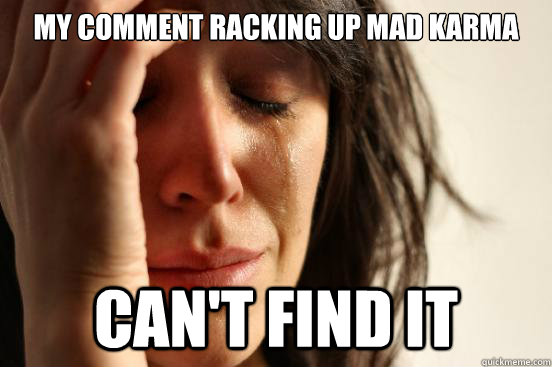 My comment racking up mad karma can't find it - My comment racking up mad karma can't find it  First World Problems