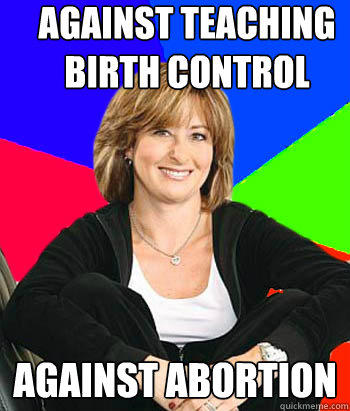 against teaching birth control against abortion - against teaching birth control against abortion  Sheltering Suburban Mom