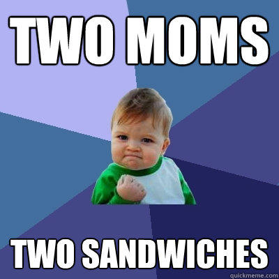 two moms two sandwiches - two moms two sandwiches  Success Kid