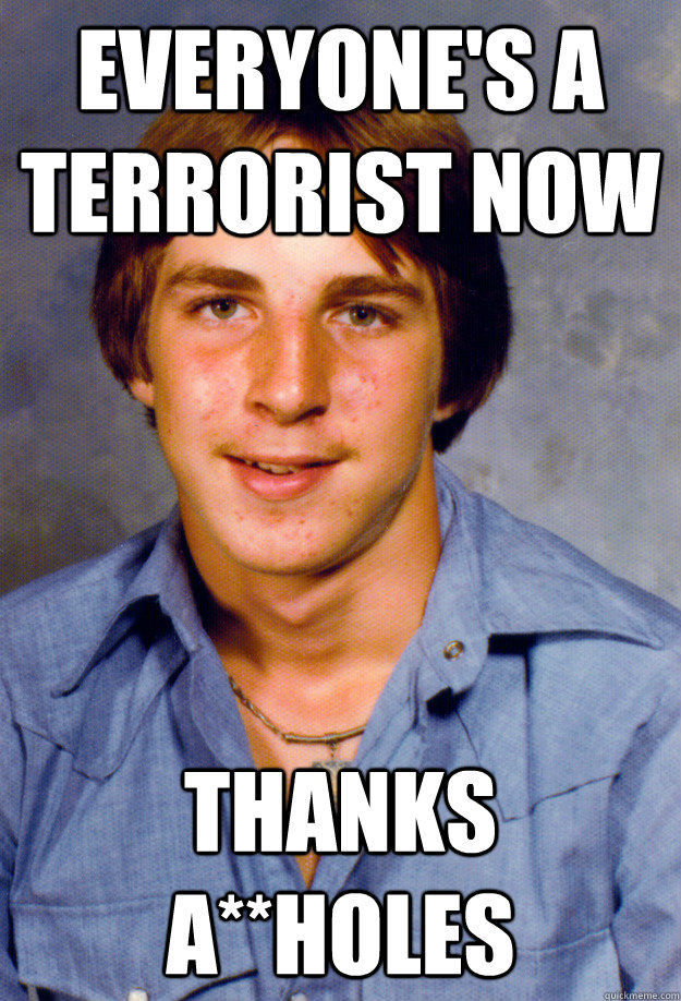 everyone's a terrorist now thanks a**holes  Old Economy Steven