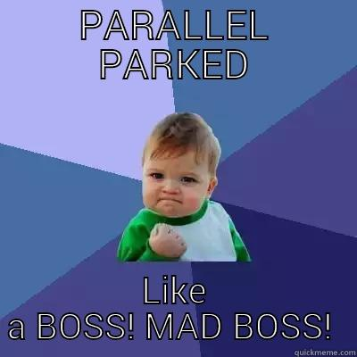 PARALLEL PARKED LIKE A BOSS! MAD BOSS!  Success Kid