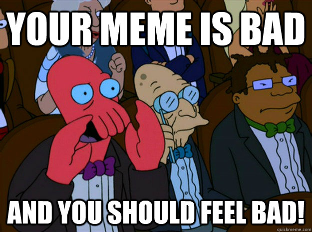 your meme is bad and you should feel bad!