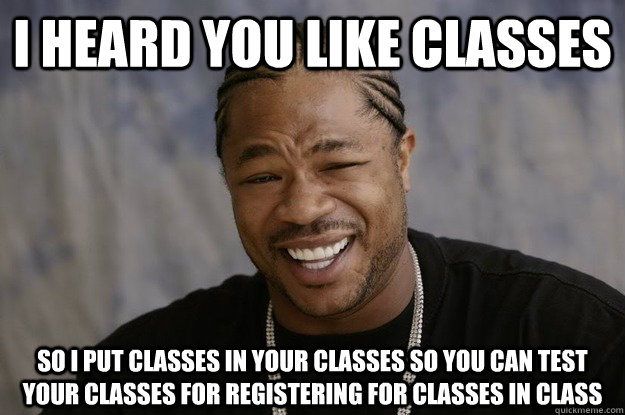 I heard you like classes so I put classes in your classes so you can test your classes for registering for classes in class