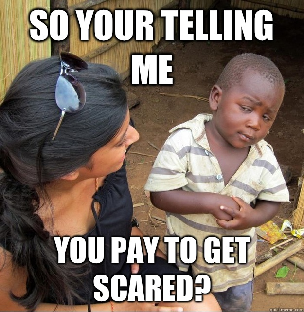 So your telling me you pay to get scared? - So your telling me you pay to get scared?  Skeptical Third World Kid