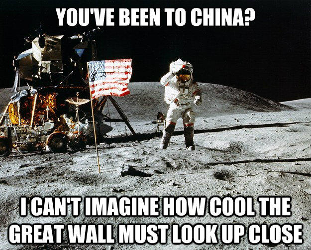 You've been to china? i can't imagine how cool the great wall must look up close - You've been to china? i can't imagine how cool the great wall must look up close  Unimpressed Astronaut