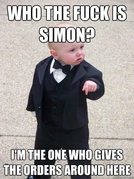 Who the fuck is Simon? I'm the one who gives the orders around here - Who the fuck is Simon? I'm the one who gives the orders around here  Baby Godfather