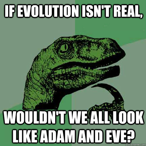 If evolution isn't real, wouldn't we all look like Adam and Eve? - If evolution isn't real, wouldn't we all look like Adam and Eve?  Philosoraptor
