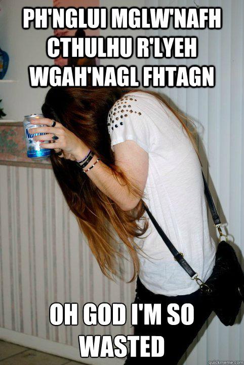 Ph'nglui mglw'nafh Cthulhu R'lyeh wgah'nagl fhtagn OH GOD I'm so wasted