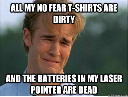 All my No Fear T-Shirts are dirty and the batteries in my laser pointer are dead - All my No Fear T-Shirts are dirty and the batteries in my laser pointer are dead  1990s Problems