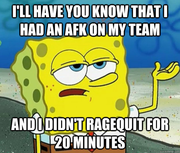 I'll have you know that I had an afk on my team and I didn't ragequit for 20 minutes - I'll have you know that I had an afk on my team and I didn't ragequit for 20 minutes  Tough Spongebob