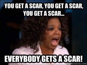 You get a scar, you get a scar, you get a scar... everybody gets a scar!