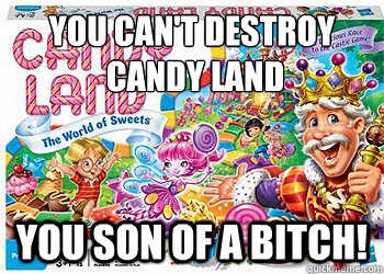 You can't destroy  Candy Land You son of a bitch!